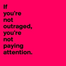 If-you-re-not-outraged-you-re-not-paying-attention